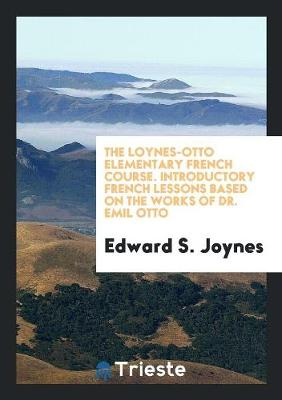 The Loynes-Otto Elementary French Course. Introductory French Lessons Based on the Works of Dr. Emil Otto (Paperback)