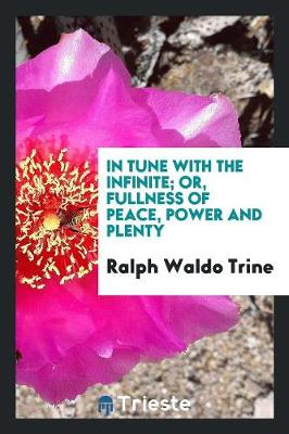 In Tune with the Infinite; Or, Fullness of Peace, Power and Plenty (Paperback)