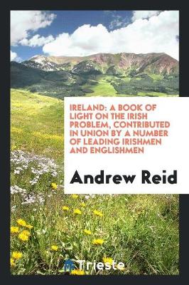 Ireland: A Book of Light on the Irish Problem, Contributed in Union by a Number of Leading Irishmen and Englishmen (Paperback)