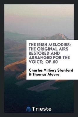 The Irish Melodies: The Original Airs Restored and Arranged for the Voice; Op.60 (Paperback)
