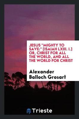 Jesus Mighty to Save: [isaiah LXIII. I.] Or, Christ for All the World, and All the World for Christ (Paperback)