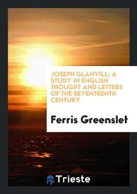 Joseph Glanvill; A Study in English Thought and Letters of the Seventeenth Century (Paperback)