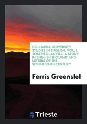 Columbia University Studies in English, Vol. I. Joseph Glanvill: A Study in English Thought and Letters of the Seventeenth Century (Paperback)
