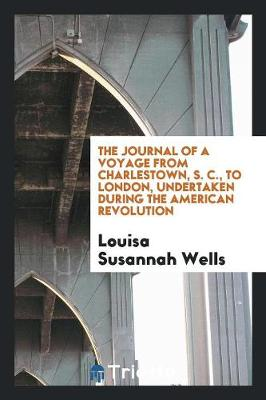 The Journal of a Voyage from Charlestown, S. C., to London, Undertaken During the American Revolution (Paperback)