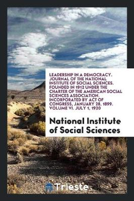 Leadership in a Democracy. Journal of the National Institute of Social Sciences. Founded in 1912 Under the Charter of the American Social Sciences Association. Incorporated by Act of Congress, January 28, 1899. Volume VI. July 1, 1920 (Paperback)