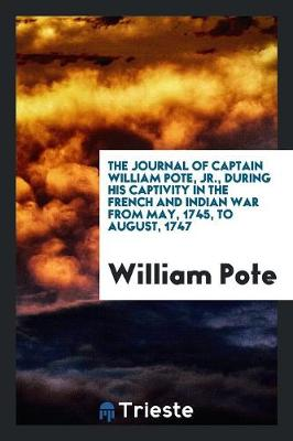 The Journal of Captain William Pote, Jr., During His Captivity in the French and Indian War from May, 1745, to August, 1747 (Paperback)
