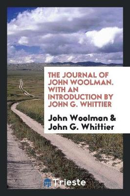 The Journal of John Woolman. with an Introduction by John G. Whittier (Paperback)