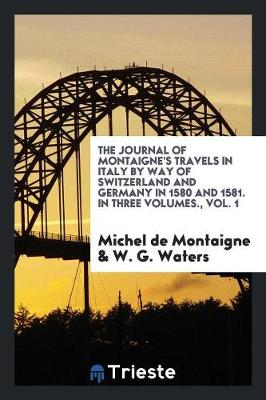 The Journal of Montaigne's Travels in Italy by Way of Switzerland and Germany in 1580 and 1581. in Three Volumes., Vol. 1 (Paperback)