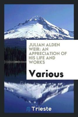 Julian Alden Weir: An Appreciation of His Life and Works (Paperback)