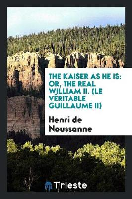 The Kaiser as He Is: Or, the Real William II. (Le V ritable Guillaume II) (Paperback)