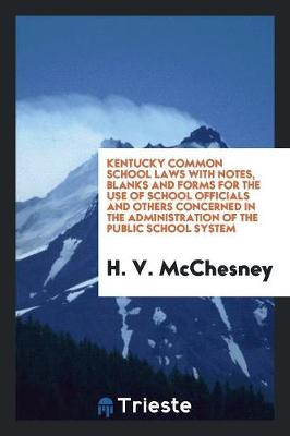Kentucky Common School Laws with Notes, Blanks and Forms for the Use of School Officials and Others Concerned in the Administration of the Public School System (Paperback)