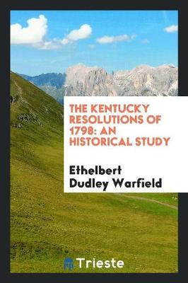 The Kentucky Resolutions of 1798: An Historical Study (Paperback)