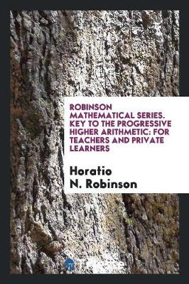 Robinson Mathematical Series. Key to the Progressive Higher Arithmetic: For Teachers and Private Learners (Paperback)