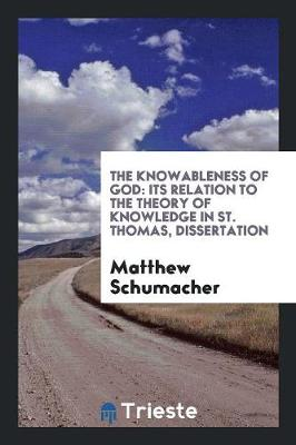 The Knowableness of God: Its Relation to the Theory of Knowledge in St. Thomas, Dissertation (Paperback)
