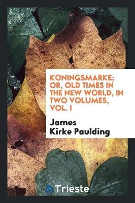 Koningsmarke; Or, Old Times in the New World, in Two Volumes, Vol. I (Paperback)