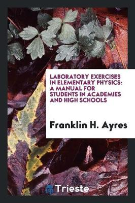 Laboratory Exercises in Elementary Physics: A Manual for Students in Academies and High Schools (Paperback)