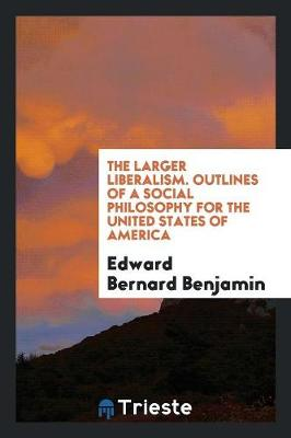 The Larger Liberalism: Outlines of a Social Philosophy for the United States of America (Paperback)