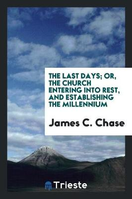 The Last Days; Or, the Church Entering Into Rest, and Establishing the Millennium (Paperback)