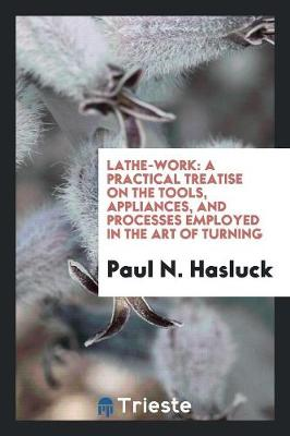 Lathe-Work: A Practical Treatise on the Tools, Appliances, and Processes Employed in the Art of Turning (Paperback)