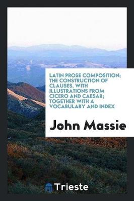 Latin Prose Composition; The Construction of Clauses, with Illustrations from Cicero and Caesar; Together with a Vocabulary and Index (Paperback)