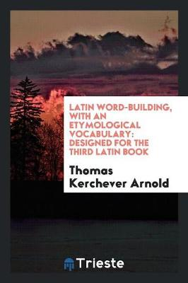 Latin Word-Building, with an Etymological Vocabulary: Designed for the Third Latin Book (Paperback)