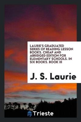 Laurie's Graduated Series of Reading Lesson Books. Cheap and Abridged Edition for Elementary Schools. in Six Books. Book III (Paperback)