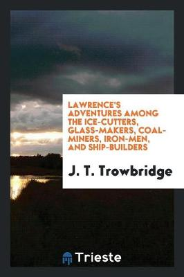 Lawrence's Adventures Among the Ice-Cutters, Glass-Makers, Coal-Miners, Iron-Men, and Ship-Builders (Paperback)