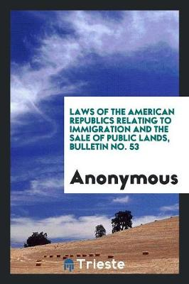 Laws of the American Republics Relating to Immigration and the Sale of Public Lands, Bulletin No. 53 (Paperback)