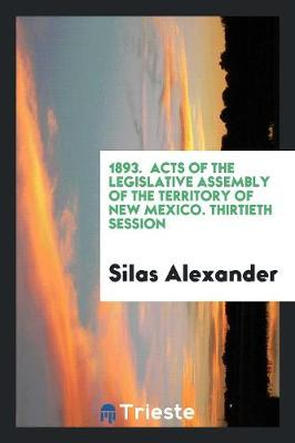 1893. Acts of the Legislative Assembly of the Territory of New Mexico. Thirtieth Session (Paperback)