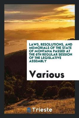 Laws, Resolutions, and Memorials of the State of Montana Passed at the 6th Regular Session of the Legislative Assembly (Paperback)