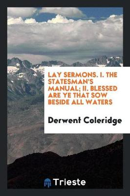 Lay Sermons. I. the Statesman's Manual; II. Blessed Are Ye That Sow Beside All Waters (Paperback)