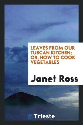 Leaves from Our Tuscan Kitchen; Or, How to Cook Vegetables (Paperback)