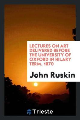 Lectures on Art Delivered Before the University of Oxford in Hilary Term, 1870 (Paperback)