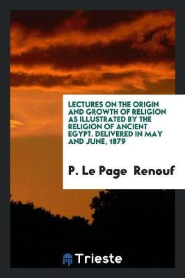 Lectures on the Origin and Growth of Religion as Illustrated by the Religion of Ancient Egypt. Delivered in May and June, 1879 (Paperback)