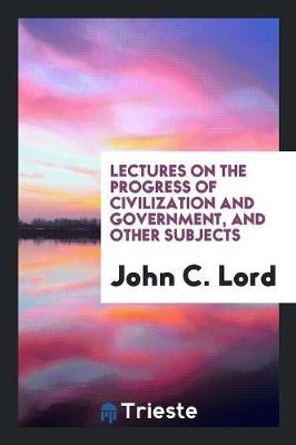 Lectures on the Progress of Civilization and Government, and Other Subjects (Paperback)