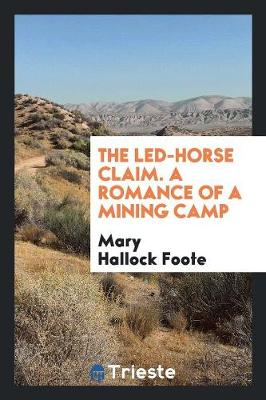 The Led-Horse Claim. a Romance of a Mining Camp (Paperback)
