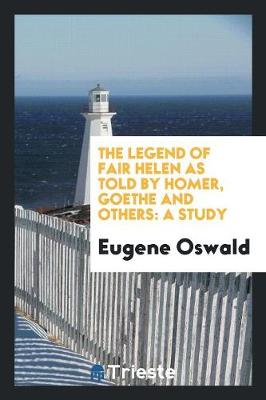 The Legend of Fair Helen as Told by Homer, Goethe and Others: A Study (Paperback)
