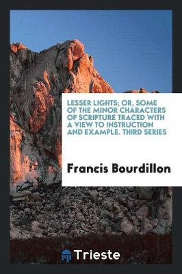 Lesser Lights; Or, Some of the Minor Characters of Scripture Traced with a View to Instruction and Example. Third Series (Paperback)