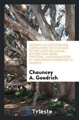 Lessons in Latin Parsing: Containing the Outlines of the Latin Grammar, Divided Into Short Portions, and Exemplified by Appropriate Exercises in Parsing (Paperback)