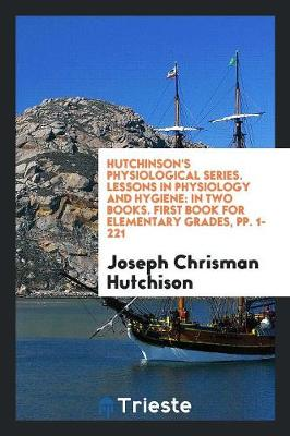 Hutchinson's Physiological Series. Lessons in Physiology and Hygiene: In Two Books. First Book for Elementary Grades, Pp. 1-221 (Paperback)