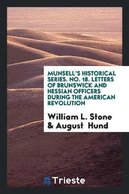 Munsell's Historical Series. No. 18. Letters of Brunswick and Hessian Officers During the American Revolution (Paperback)