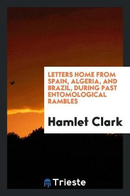 Letters Home from Spain, Algeria, and Brazil, During Past Entomological Rambles (Paperback)