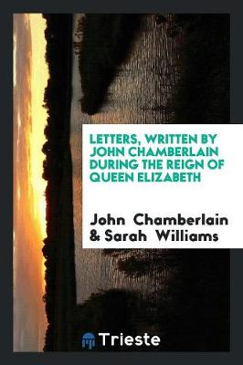 Letters, Written by John Chamberlain During the Reign of Queen Elizabeth (Paperback)
