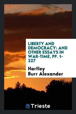 Liberty and Democracy: And Other Essays in War-Time, Pp. 1-227 (Paperback)