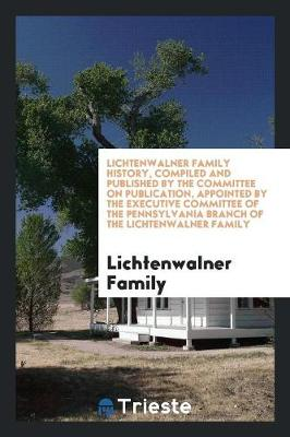 Lichtenwalner Family History, Compiled and Published by the Committee on Publication, Appointed by the Executive Committee of the Pennsylvania Branch of the Lichtenwalner Family (Paperback)