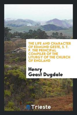 The Life and Character of Edmund Geste, S. T. P. the Principal Compiler of the Liturgy of the Church of England (Paperback)