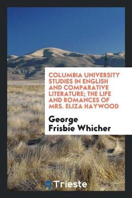 Columbia University Studies in English and Comparative Literature. the Life and Romances of Mrs. Eliza Haywood (Paperback)