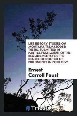 Life History Studies on Montana Trematodes; Thesis, Submitted in Partial Fulfilment of the Requirements for the Degree of Doctor of Philosophy in Zoology (Paperback)