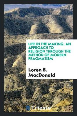 Life in the Making. an Approach to Religion Through the Method of Modern Pragmatism (Paperback)