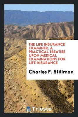 The Life Insurance Examiner. a Practical Treatise Upon Medical Examinations for Life Insurance (Paperback)